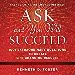 Ask and You Will Succeed: 1001 Extraordinary Questions to Create Life-Changing Results | Ken D. Foster
