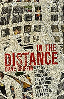 In the Distance: Why we struggle through the demands of running, and how it leads us to peace by [Griffin, Dave]