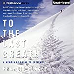 To the Last Breath: A Memoir of Going to Extremes | Francis Slakey
