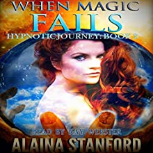 When Magic Fails: Hypnotic Journey, Book 2 Audiobook by Alaina Stanford Narrated by Kay Webster