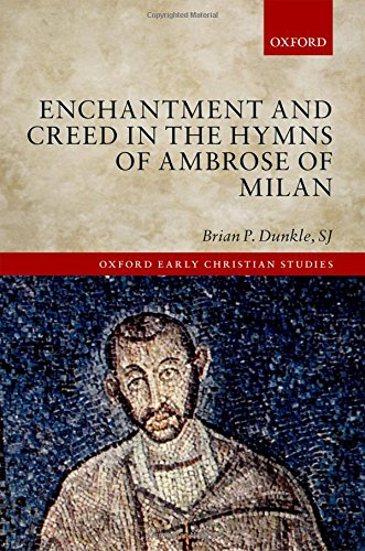 Enchantment and Creed in the Hymns of Ambrose of Milan (Oxford Early Christian Studies)