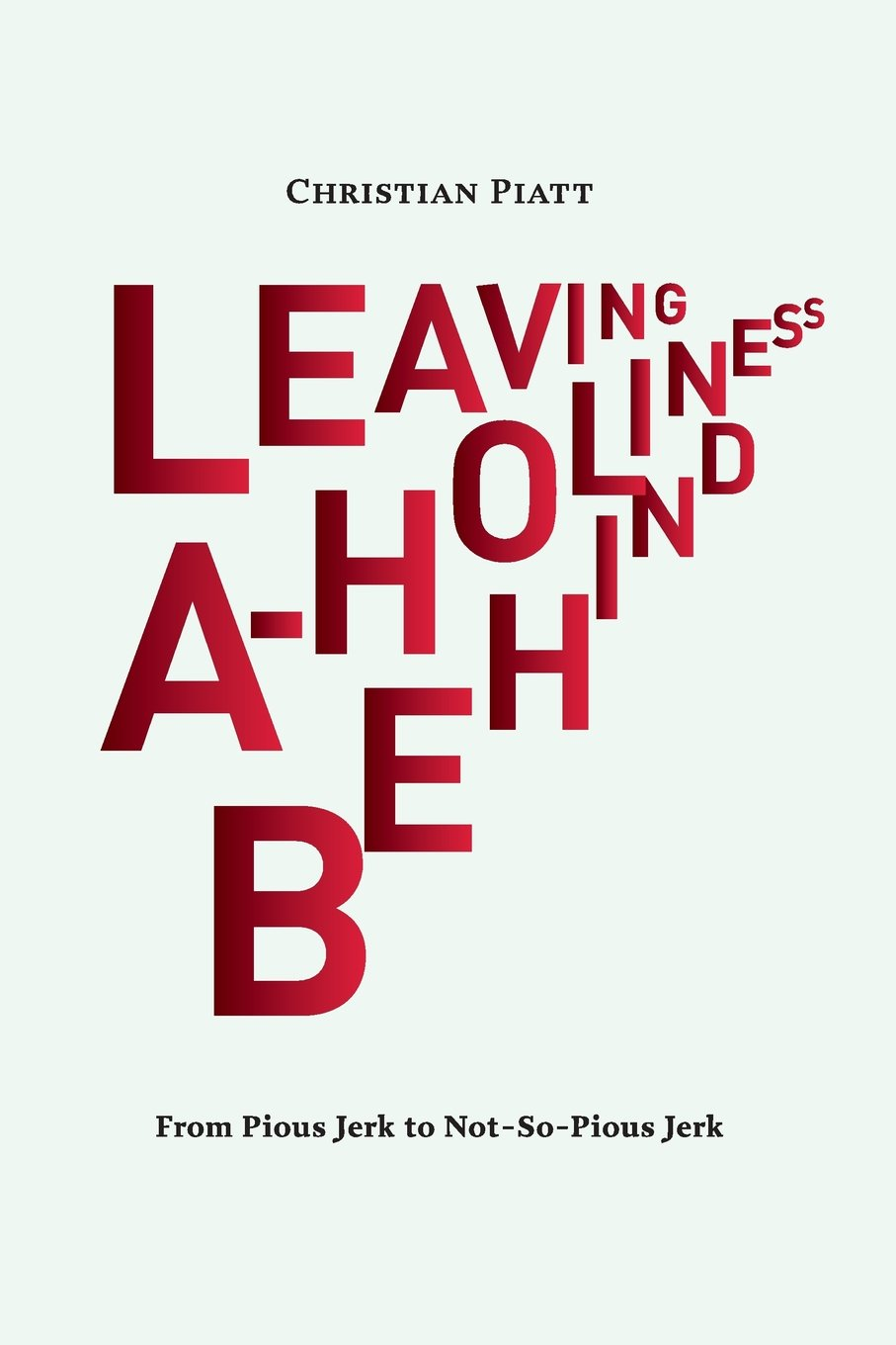 Leaving A-Holiness Behind: From Pious Jerk to Not-So-Pious Jerk: Christian  Piatt: 9781945455995: Amazon.com: Books