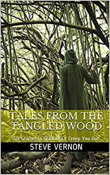 Tales From The Tangled Wood: Six Stories to SERIOUSLY Creep You Out by [Vernon, Steve]