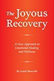 The Joyous Recovery: A New Approach to Emotional Healing and Wellness