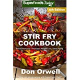 Stir Fry Cookbook: Over 120 Quick & Easy Gluten Free Low Cholesterol Whole Foods Recipes full of Antioxidants & Phytochemicals (Natural Weight Loss Transformation Book 299)
