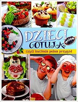 Dzieci Gotuja Czyli Kuchnia Peĺ Na Przygăld Mariola Jarocka Ksia