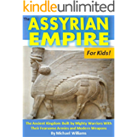 The Assyrian Empire For Kids!: The Ancient Kingdom Built by Mighty Warriors With Their Fearsome Armies and Modern Weapons