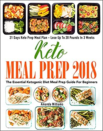 Keto Meal Prep 2018 The Essential Ketogenic Diet Meal Prep Guide For Beginners 21 Days Keto Meal Prep Meal Plan Lose Up To 20 Pounds In 3 Weeks Kindle
