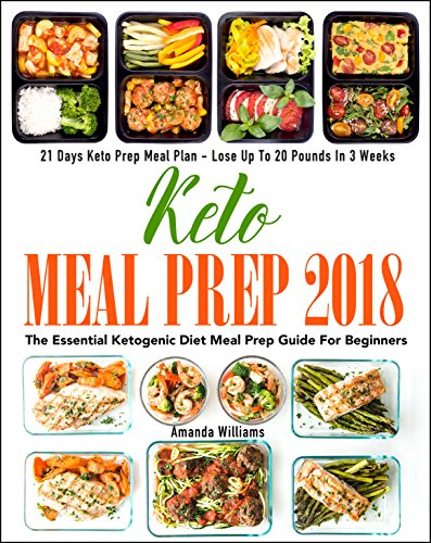 Keto Meal Prep 2018: The Essential Ketogenic Diet Meal Prep Guide For Beginners - 21 Days Keto Meal Prep Meal Plan - Lose Up to 20 Pounds in 3 Weeks (Difference Between Low Carb And Keto Diet)