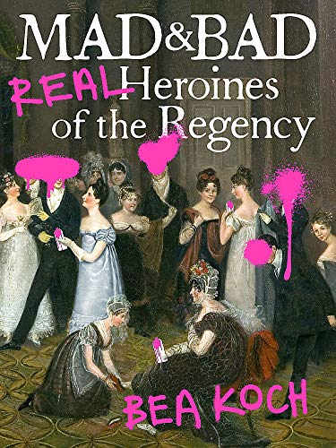 Book Cover: Mad and Bad: Real Heroines of the Regency