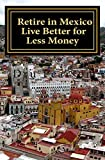 Retire in Mexico - Live Better for Less Money: Live the American Dream in Mexico for half the price.  Luxury on a shoestring can be yours!