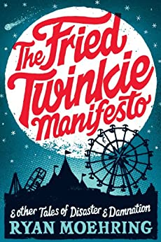 The Fried Twinkie Manifesto: and other tales of disaster and damnation by [Moehring, Ryan]