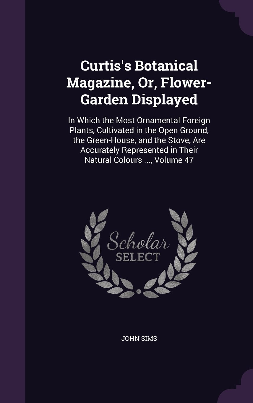 Read Online Curtis's Botanical Magazine, Or, Flower-Garden Displayed: In Which the Most Ornamental Foreign Plants, Cultivated in the Open Ground, the Green-House, ... in Their Natural Colours ..., Volume 47 pdf epub