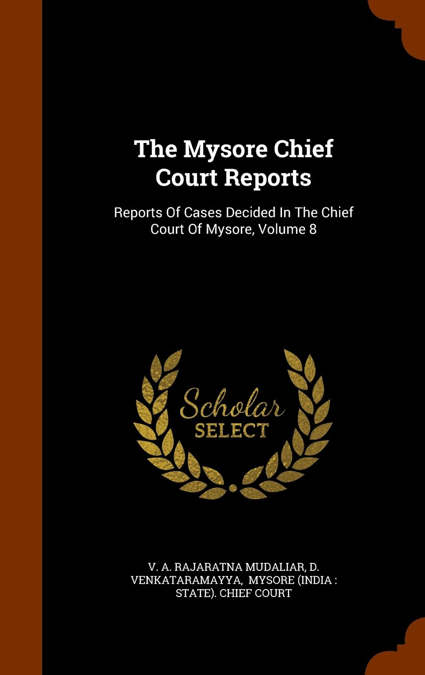 Read Online The Mysore Chief Court Reports: Reports Of Cases Decided In The Chief Court Of Mysore, Volume 8 PDF