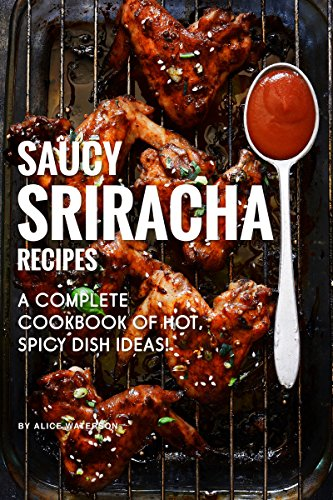 Saucy Sriracha Recipes: A Complete Cookbook of HOT, Spicy Dish Ideas!
