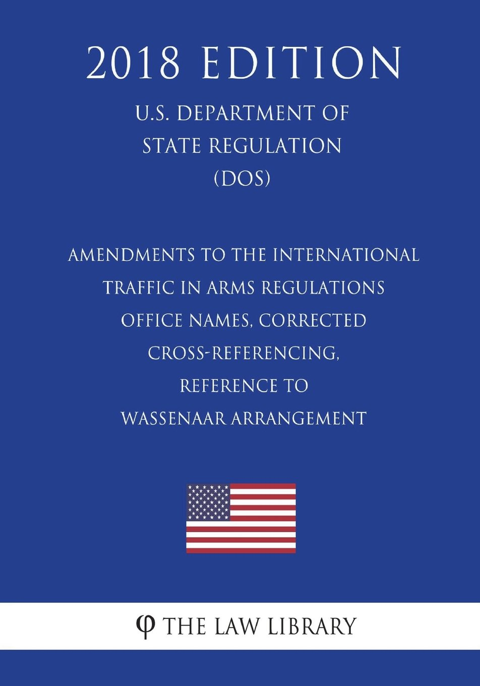 Amendments to the International Traffic in Arms Regulations - Office Names, Corrected Cross-Referencing, Reference to Wassenaar Arrangement (U.S. Department of State Regulation) (DOS) (2018 Edition) pdf