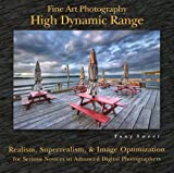 Fine Art Photography: High Dynamic Range: Realism, Superrealism, & Image Optimization for Serious Novices to Advanced Digital Photographers
