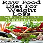Raw Food Diet for Weight Loss : Easy Raw Food Recipes and Raw Food Cookbook for Beginners | Stephen Hall
