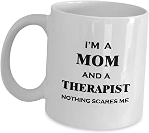 Therapist Mom Coffee Mug Funny Tea Cup For Mother Wife Women - Nothing Scares Me - Therapy Counseling Physical Gifts Office Décor Great Appreciation Life Coach Mental Health Cute Gag