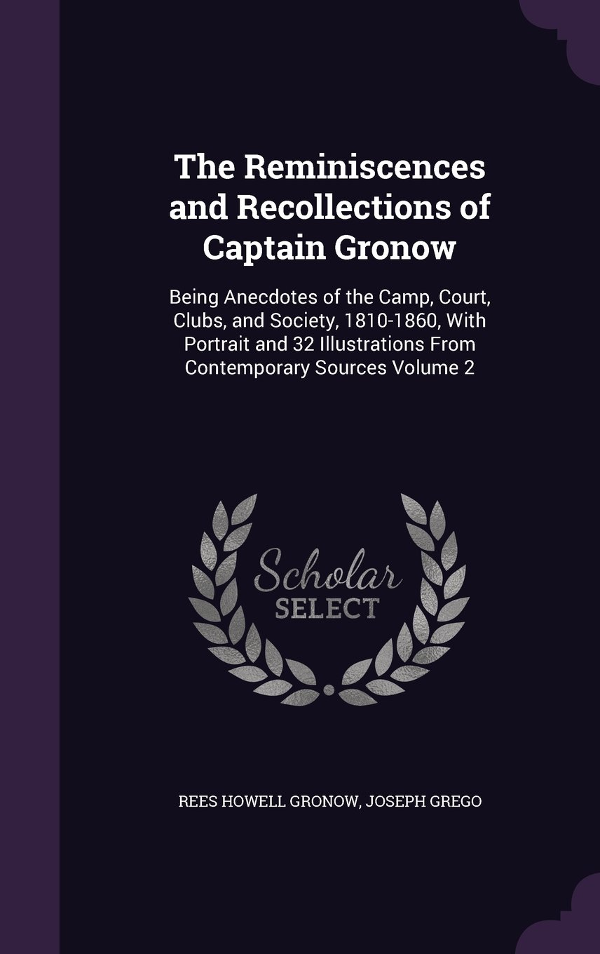 The Reminiscences and Recollections of Captain Gronow: Being Anecdotes of the Camp, Court, Clubs, and Society, 1810-1860, with Portrait and 32 Illustrations from Contemporary Sources Volume 2 pdf