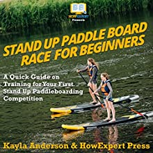 Stand Up Paddle Board Racing for Beginners: A Quick Guide on Training for Your First Stand Up Paddleboarding Competition Audiobook by Kayla Anderson, HowExpert Press Narrated by Monica Reed