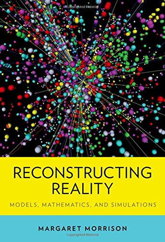 Reconstructing Reality: Models, Mathematics, and Simulations (Oxford Studies in Philosophy of Science)