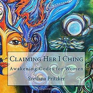 Claiming Her I Ching: Awakening Codes for Women (Volume 1)