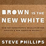 Brown Is the New White: How the Demographic Revolution Has Created a New American Majority   Steven Phillips