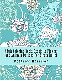 Amazon Adult Coloring Book Exquisite Flowers And Animals Designs For Stress Relief Books 9781534612488 Beatrice Harrison