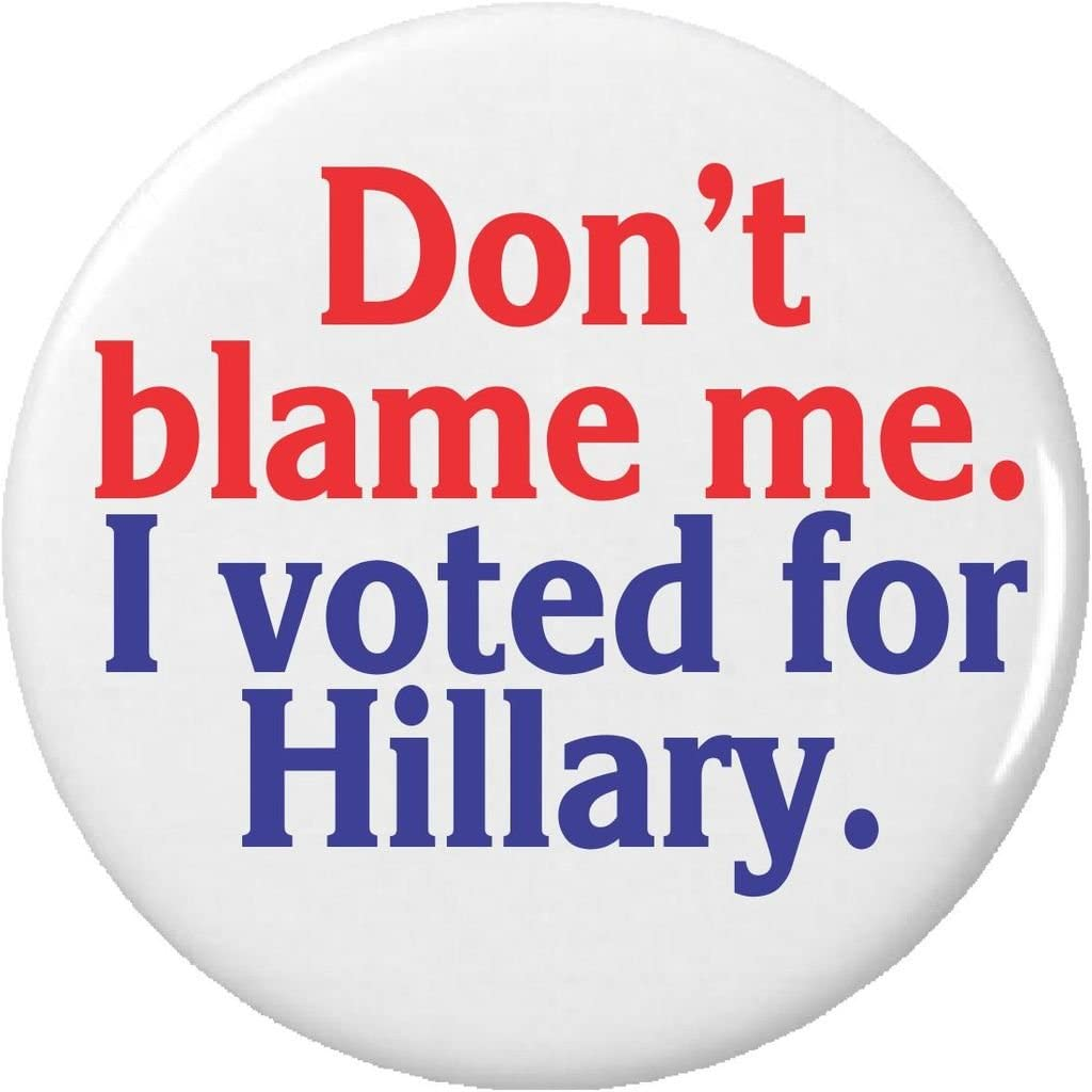 Don't blame me. I voted for Hillary. Pinback Button Pin Anti Donald Trump