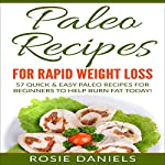Paleo Recipes for Rapid Weight Loss: 57 Quick & Easy Paleo Recipes for Beginners to Help Burn Fat Today! | Rosie Daniels