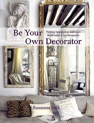 Be Your Own Decorator: Taking Inspiration and Cues From Today's Top Designers por Susanna Salk