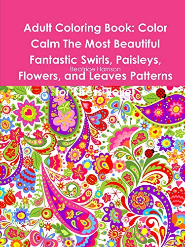 Adult Coloring Book: Color Calm the Most Beautiful Fantastic Swirls, Paisleys, Flowers, and Leaves Patterns for Stress Relief