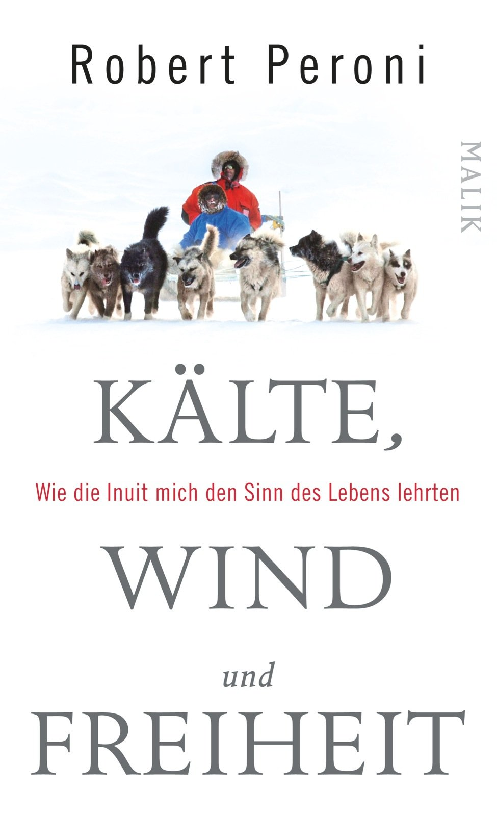 Kälte, Wind und Freiheit: Wie die Inuit mich den Sinn des Lebens lehrten Gebundenes Buch – 13. Oktober 2014 Robert Peroni Francesco Casolo Katharina Schmidt Barbara Neeb