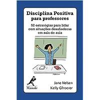 Disciplina Positiva Para Professores. 52 Estratégias Para Lidar com Situações Desafiadoras em Sala de Aula