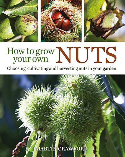 How to Grow Your Own Nuts: Choosing, Cultivating and Harvesting Nuts in Your Garden by [Crawford, Martin]