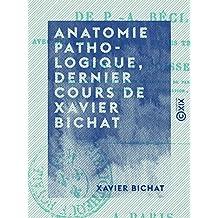 Anatomie pathologique, dernier cours de Xavier Bichat: D'après un ms. autographe de P.-A. Béclard (French Edition)