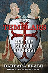 The Templars and the Shroud of Christ: A Priceless Relic in the Dawn of the Christian Era and the Men Who Swore to Protect It