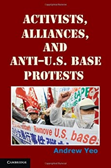 Activists, Alliances, and Anti-U.S. Base Protests (Cambridge Studies in Contentious Politics) by [Yeo, Andrew]