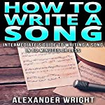 How to Write a Song: Intermediate's Guide to Writing a Song in 60 Minutes or Less | Alexander Wright