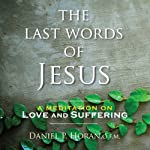The Last Words of Jesus: A Meditation on Love and Suffering | Daniel P. Horan