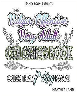 Amazon The Vulgar Offensive Very Adult Coloring Book For Mature Audiences 9781523714711 Heather Land Books