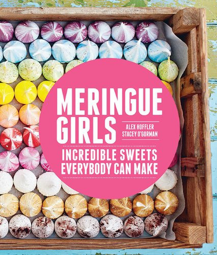 Meringue Girls: Incredible Sweets Everybody Can Make by Alex Hoffler, Stacey O'Gorman