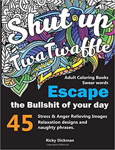 Adult Coloring Books Swear Words Shut Up Twatwaffle Escape The Bullshit Of Your Day Stress Relieving Black Background Designs Amazonca