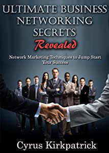 Ultimate Business Networking Secrets Revealed: Network Marketing Techniques to Jump Start Your Success (Cyrus Kirkpatrick Lifestyle Design Book 12)