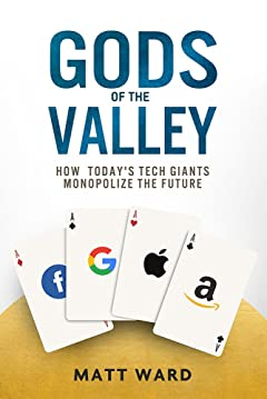 Gods of the Valley: How Today\'s Tech Giants Monopolize the Future