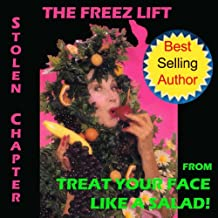 Natural Facelift - The Freez Lift Stolen Chapter from Treat Your Face Like a Salad! (Natural Face Lift - Natural Skin Care Book 5)