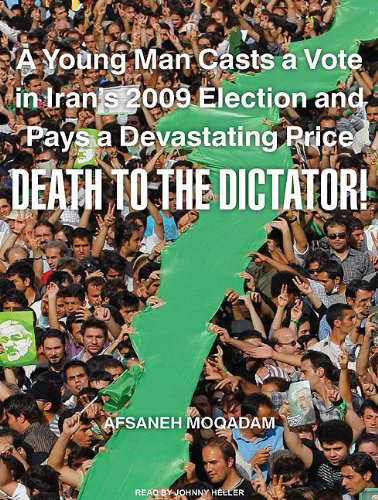 Death to the Dictator!: A Young Man Casts a Vote in Iran's 2009 Election and Pays a Devastating Price