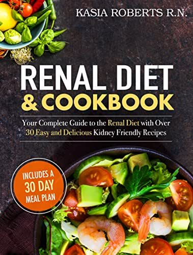 Renal Diet and Cookbook: Your Complete Guide to the Renal Diet with Over 30 Easy and Delicious Kidney Friendly Recipes (30-Day Meal Plan Included)