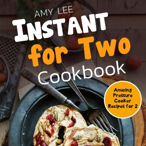Instant for Two Cookbook: Amazing Pressure Cooker Recipes for 2 by Amy Lee